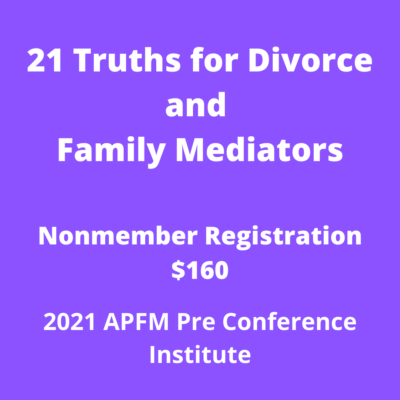 APFM 2021 Pre Conference - 21 Truths for Divorce and Family Mediators (Nonmember)
